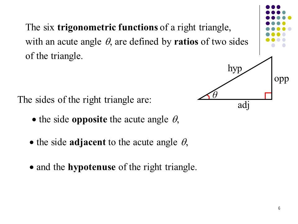 6 The six trigonometric functions of a right triangle, with an acute angle , are defined by ratios of two sides of the triangle. The sides of the rig