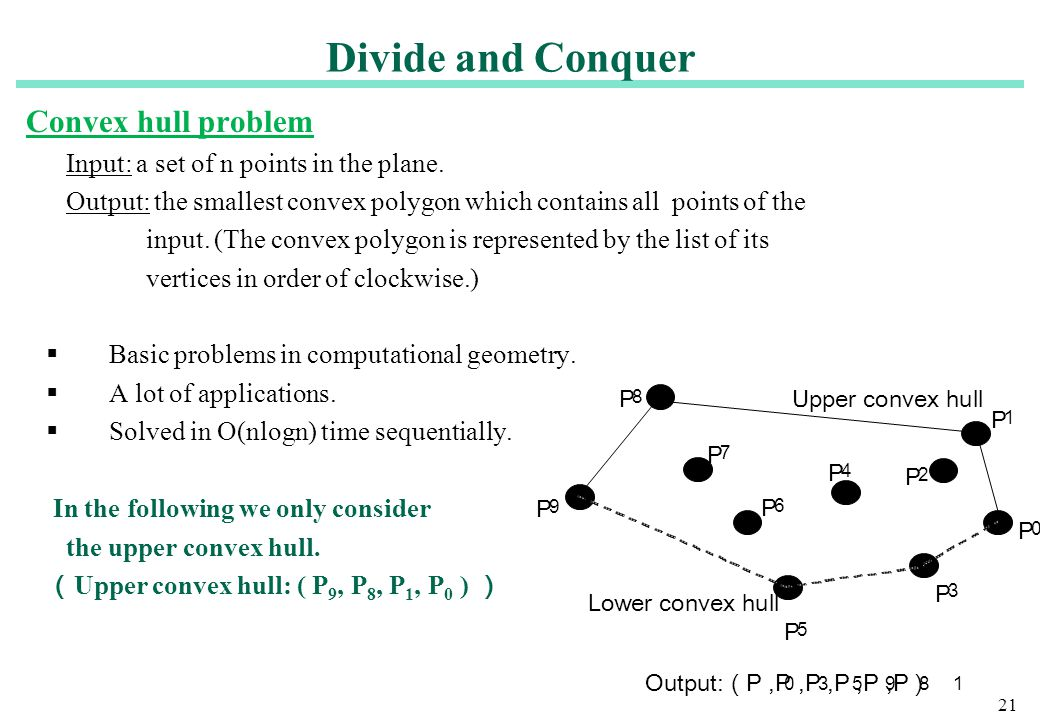 21 Convex hull problem Input: a set of n points in the plane. Output: the smallest convex polygon which contains all points of the input. (The convex