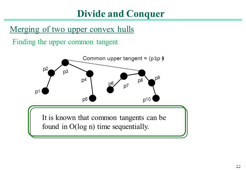 22 Merging of two upper convex hulls p 1 p 2 p 3 p 9 p 4 p 5 p 6 p 7 p 8 p 10 Common upper tangent = (p,p ) 38 Finding the upper common tangent It is
