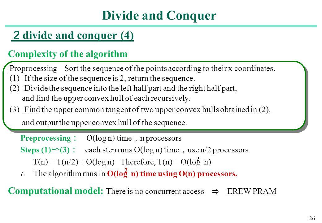 26 Complexity of the algorithm Preprocessing : O(log n) time , n processors Steps (1) 〜 (3) : each step runs O(log n) time , use n/2 processors T(n) =
