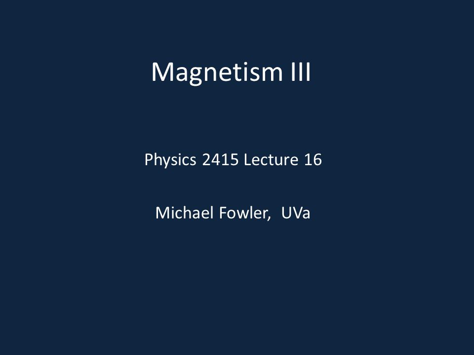 Magnetism III Physics 2415 Lecture 16 Michael Fowler, UVa
