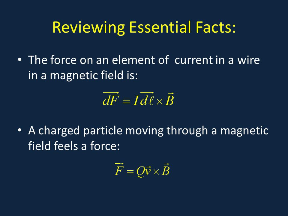 Reviewing Essential Facts: The force on an element of current in a wire in a magnetic field is: A charged particle moving through a magnetic field feels a force: