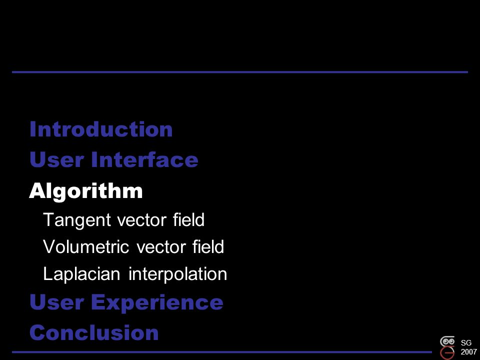SG 2007 Introduction User Interface Algorithm Tangent vector field Volumetric vector field Laplacian interpolation User Experience Conclusion