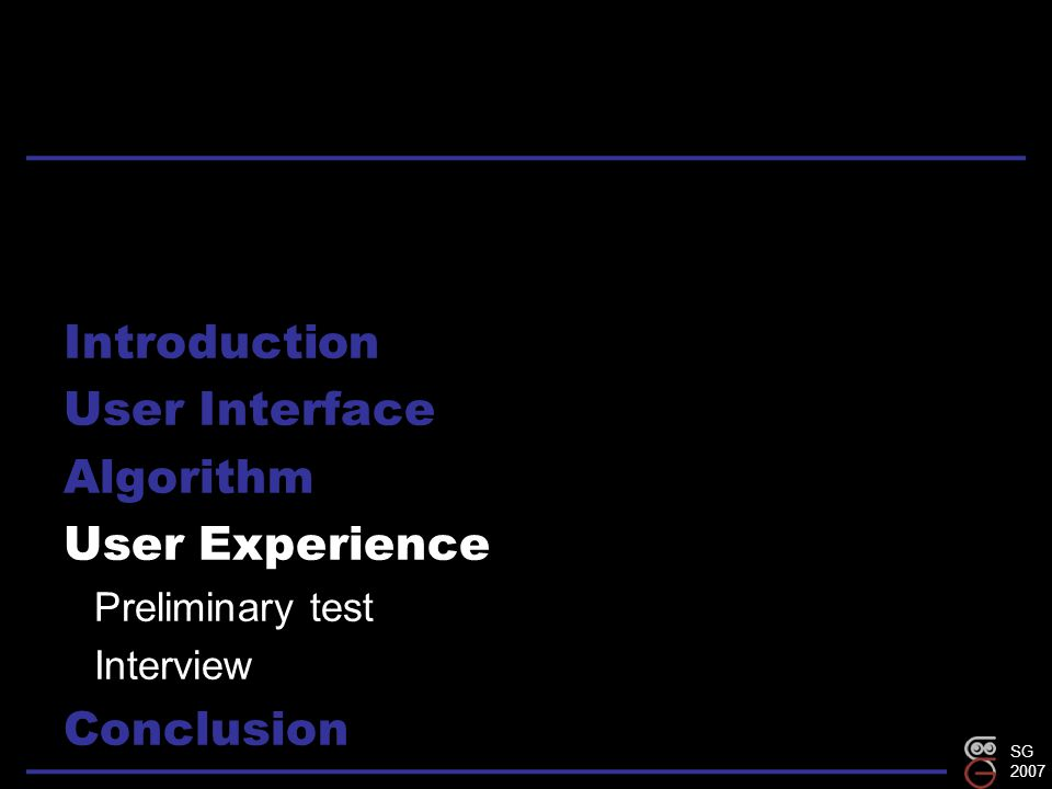 SG 2007 Introduction User Interface Algorithm User Experience Preliminary test Interview Conclusion