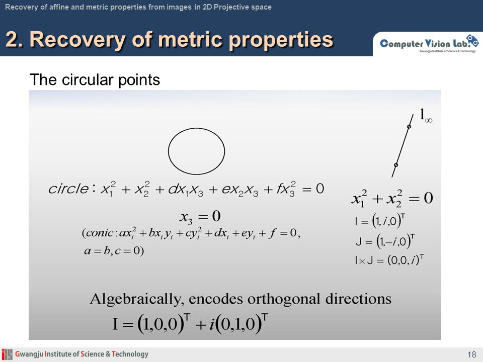 The circular points 2. Recovery of metric properties 18 Recovery of affine and metric properties from images in 2D Projective space
