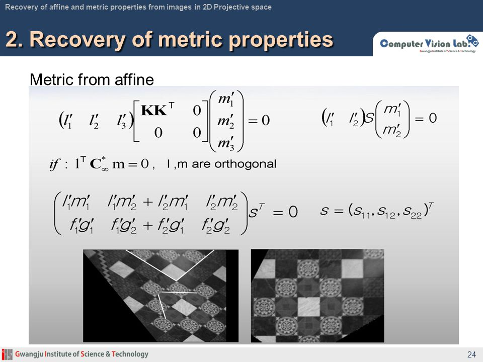 Metric from affine 2. Recovery of metric properties 24 Recovery of affine and metric properties from images in 2D Projective space