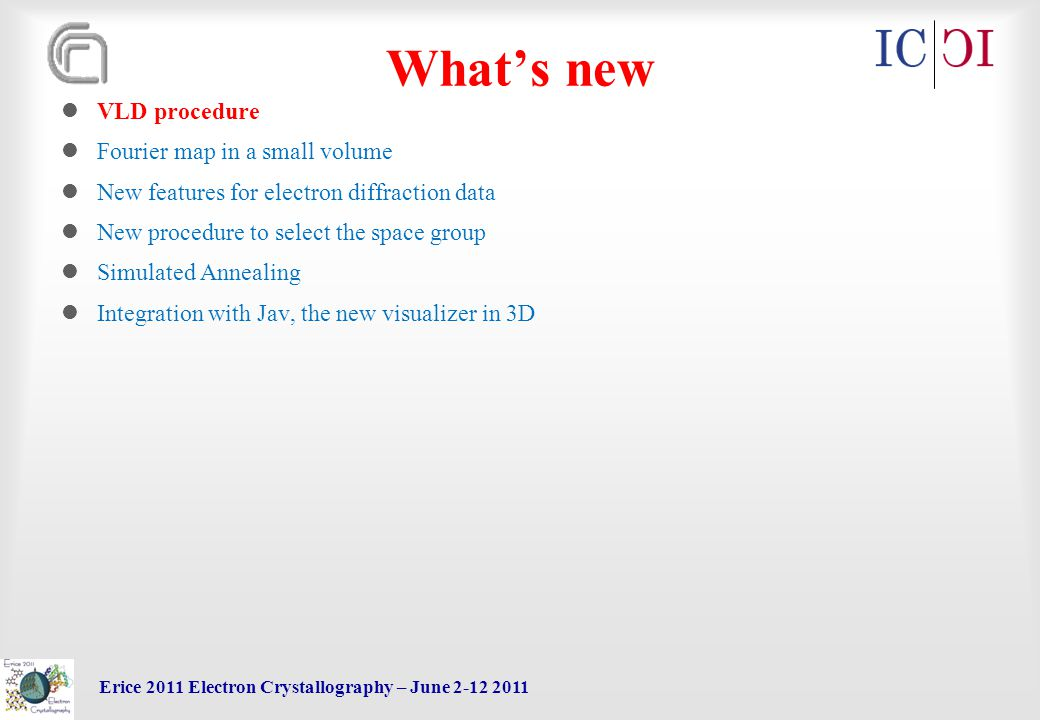 Erice 2011 Electron Crystallography – June 2-12 2011 What's new VLD procedure Fourier map in a small volume New features for electron diffraction data New procedure to select the space group Simulated Annealing Integration with Jav, the new visualizer in 3D