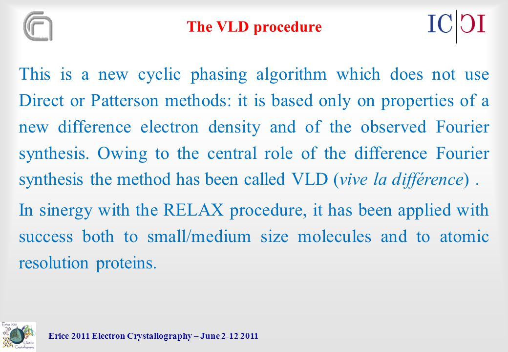 Erice 2011 Electron Crystallography – June 2-12 2011 The VLD procedure This is a new cyclic phasing algorithm which does not use Direct or Patterson methods: it is based only on properties of a new difference electron density and of the observed Fourier synthesis.