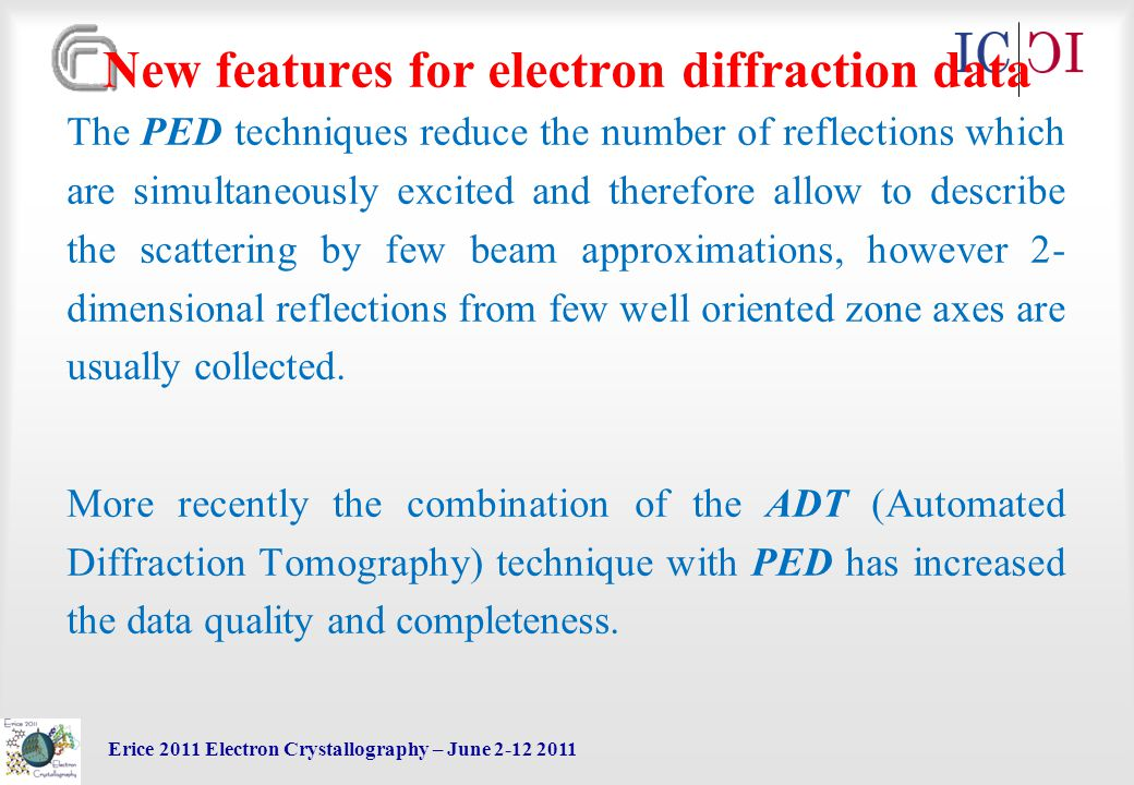 Erice 2011 Electron Crystallography – June 2-12 2011 New features for electron diffraction data The PED techniques reduce the number of reflections which are simultaneously excited and therefore allow to describe the scattering by few beam approximations, however 2- dimensional reflections from few well oriented zone axes are usually collected.