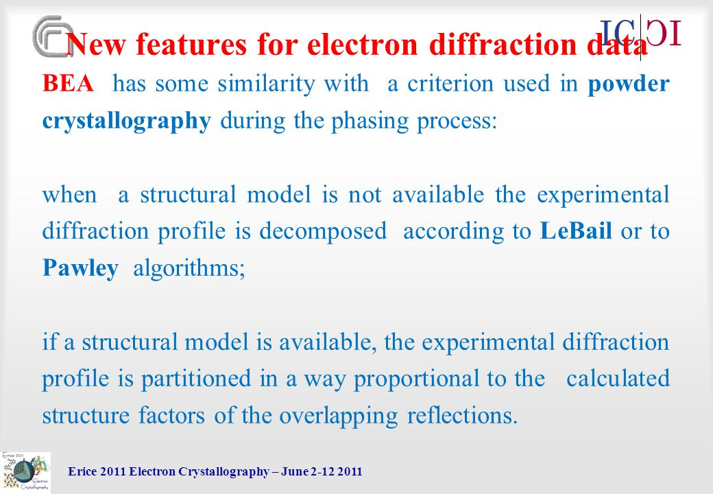 Erice 2011 Electron Crystallography – June 2-12 2011 New features for electron diffraction data BEA has some similarity with a criterion used in powder crystallography during the phasing process: when a structural model is not available the experimental diffraction profile is decomposed according to LeBail or to Pawley algorithms; if a structural model is available, the experimental diffraction profile is partitioned in a way proportional to the calculated structure factors of the overlapping reflections.