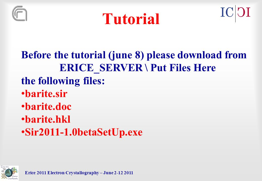 Erice 2011 Electron Crystallography – June 2-12 2011 Tutorial Before the tutorial (june 8) please download from ERICE_SERVER \ Put Files Here the following files: barite.sir barite.doc barite.hkl Sir2011-1.0betaSetUp.exe