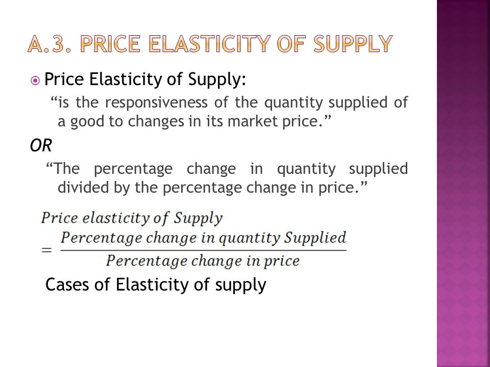 " Price Elasticity of Supply: ""is the responsiveness of the quantity supplied of a good to changes in its market price."" OR ""The percentage change in"