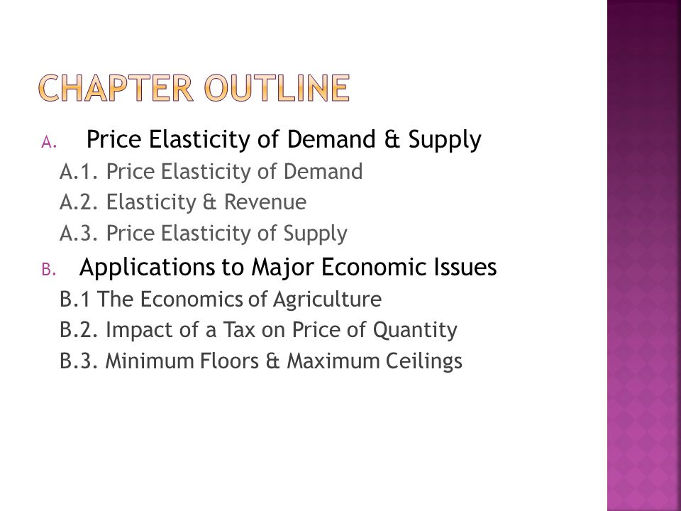 A. Price Elasticity of Demand & Supply A.1. Price Elasticity of Demand A.2. Elasticity & Revenue A.3. Price Elasticity of Supply B. Applications to Ma