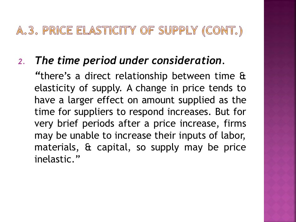 "2. The time period under consideration. "" there's a direct relationship between time & elasticity of supply. A change in price tends to have a larger"