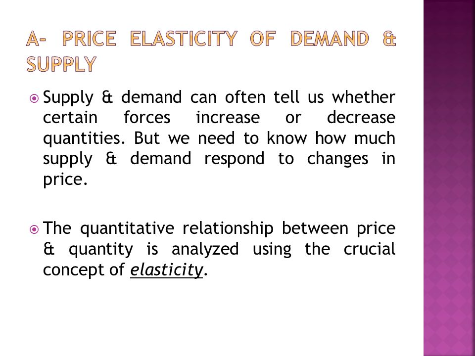  Price Elasticity of Demand: measures how much the quantity demanded of a good changes when its price changes (the Sensitivity of QD to changes in Price) Or the percentage change in quantity demanded divided by the percentage change in price Elastic demand: means that the QD of the good responds greatly to changes in price Inelastic demand: means that the QD of the good responds little to price changes