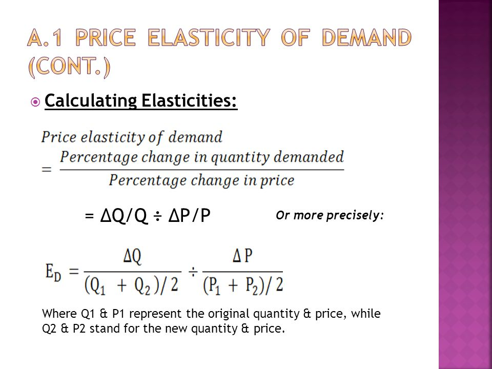  Calculating Elasticities: Where Q1 & P1 represent the original quantity & price, while Q2 & P2 stand for the new quantity & price. = ∆Q/Q ÷ ∆P/P Or