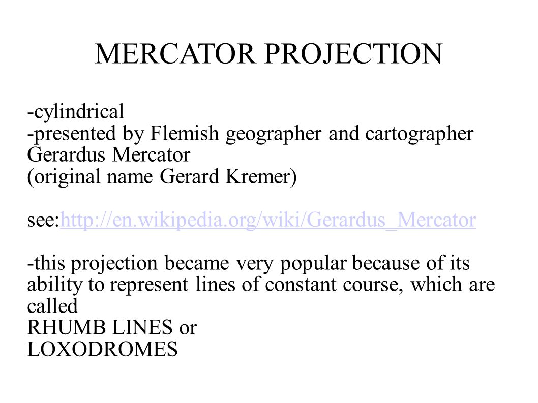 MERCATOR PROJECTION -cylindrical -presented by Flemish geographer and cartographer Gerardus Mercator (original name Gerard Kremer) see:http://en.wikip