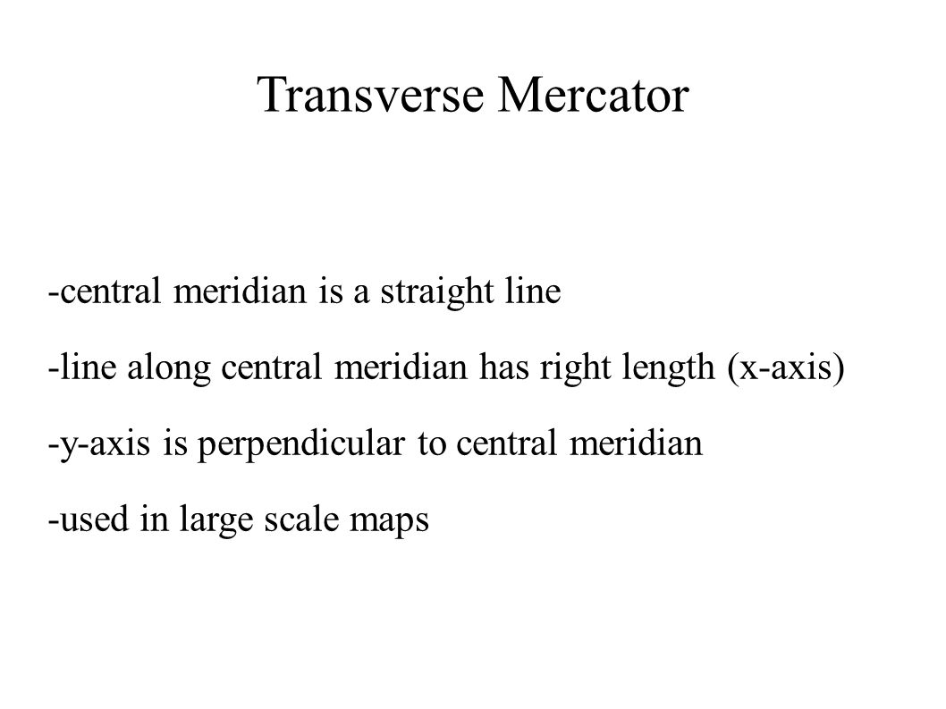 Transverse Mercator -central meridian is a straight line -line along central meridian has right length (x-axis) -y-axis is perpendicular to central me