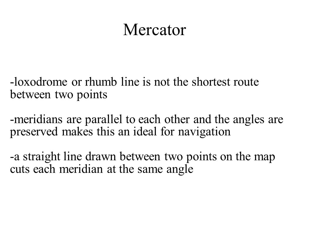 Mercator -loxodrome or rhumb line is not the shortest route between two points -meridians are parallel to each other and the angles are preserved make
