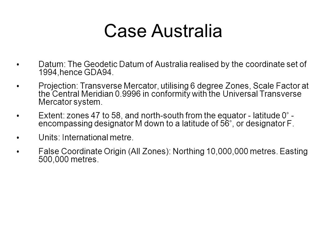 Case Australia Datum: The Geodetic Datum of Australia realised by the coordinate set of 1994,hence GDA94. Projection: Transverse Mercator, utilising 6