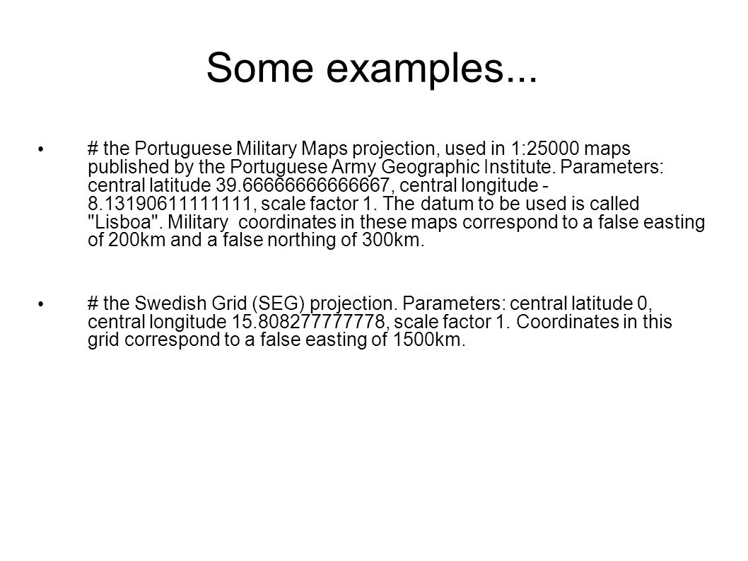 Some examples... # the Portuguese Military Maps projection, used in 1:25000 maps published by the Portuguese Army Geographic Institute. Parameters: ce