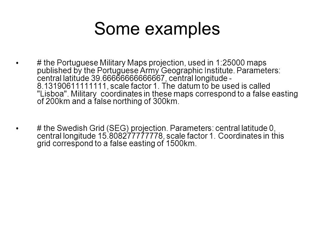 Some examples # the Portuguese Military Maps projection, used in 1:25000 maps published by the Portuguese Army Geographic Institute. Parameters: centr