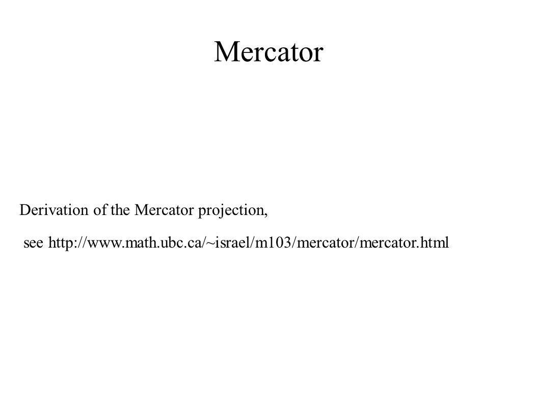 Mercator Derivation of the Mercator projection, see http://www.math.ubc.ca/~israel/m103/mercator/mercator.html
