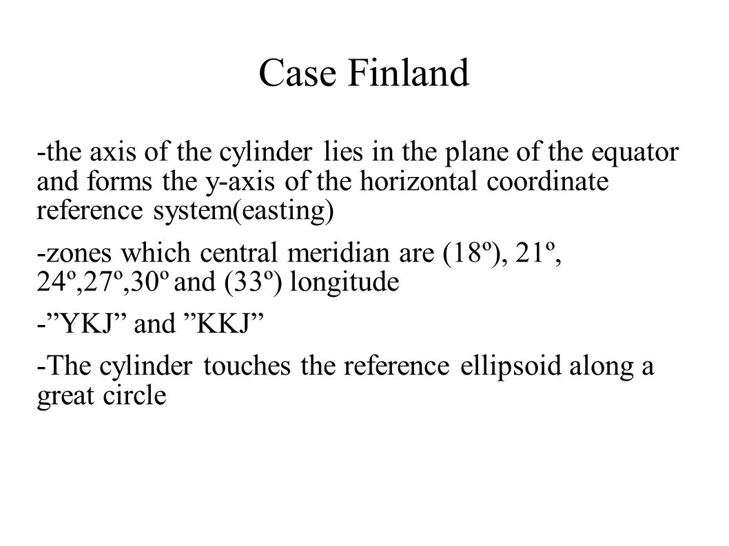 Case Finland -the axis of the cylinder lies in the plane of the equator and forms the y-axis of the horizontal coordinate reference system(easting) -z