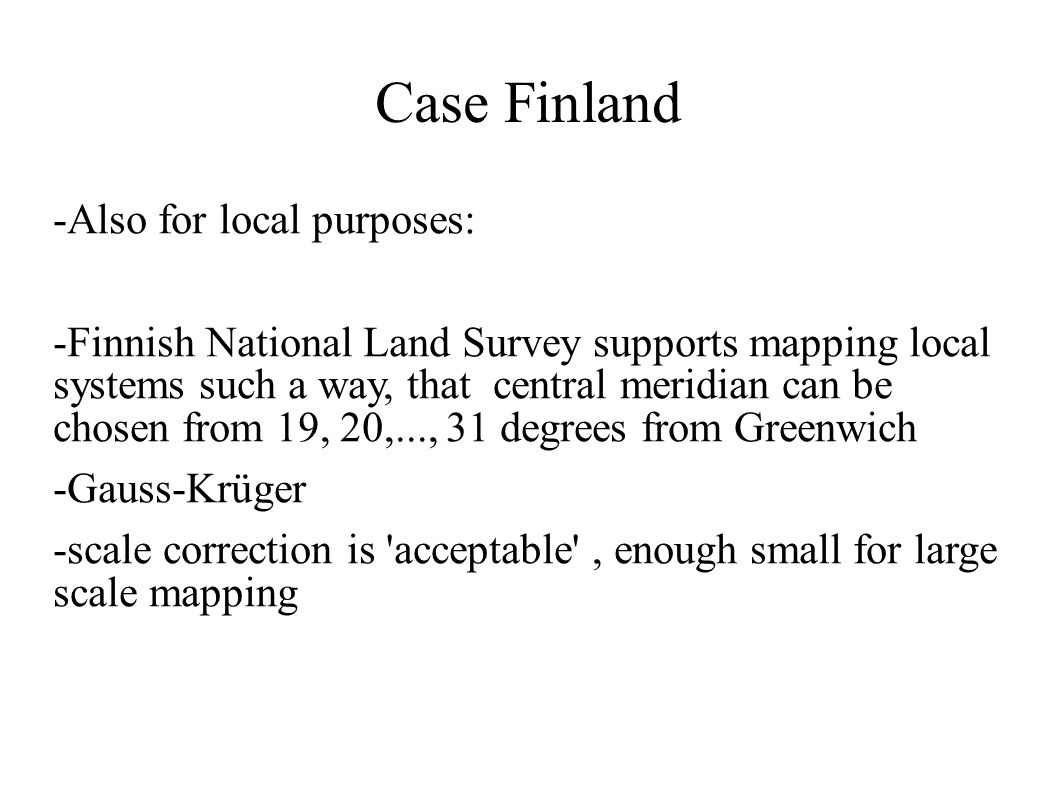 Case Finland -Also for local purposes: -Finnish National Land Survey supports mapping local systems such a way, that central meridian can be chosen fr