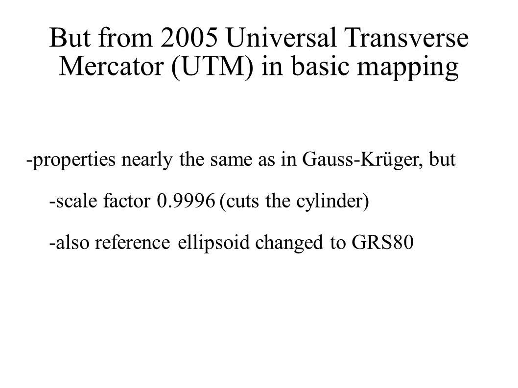 But from 2005 Universal Transverse Mercator (UTM) in basic mapping -properties nearly the same as in Gauss-Krüger, but -scale factor 0.9996 (cuts the