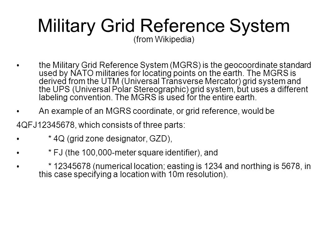 Military Grid Reference System (from Wikipedia) the Military Grid Reference System (MGRS) is the geocoordinate standard used by NATO militaries for lo