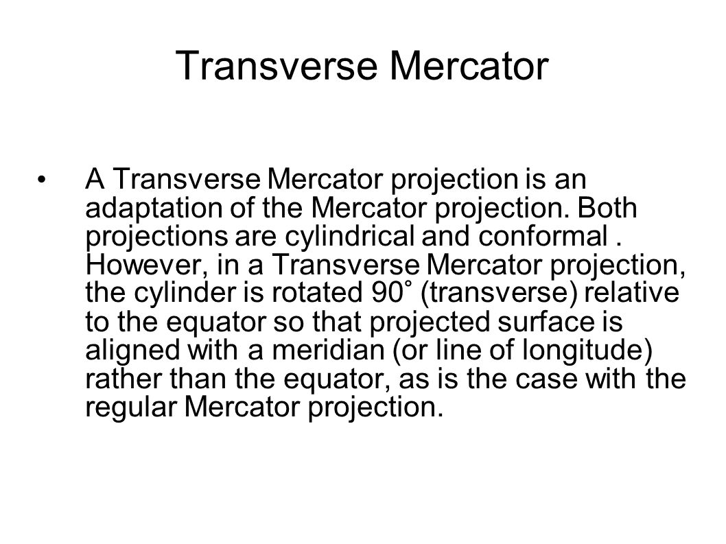 Transverse Mercator A Transverse Mercator projection is an adaptation of the Mercator projection. Both projections are cylindrical and conformal. Howe