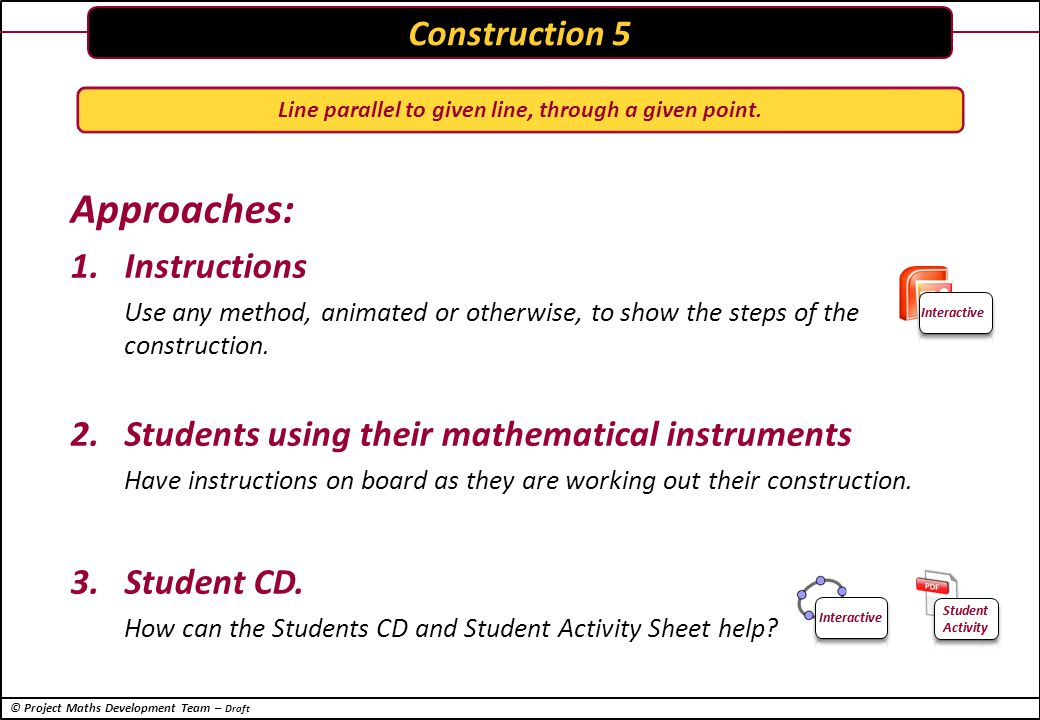 © Project Maths Development Team – Draft Approaches: 1.Instructions Use any method, animated or otherwise, to show the steps of the construction.
