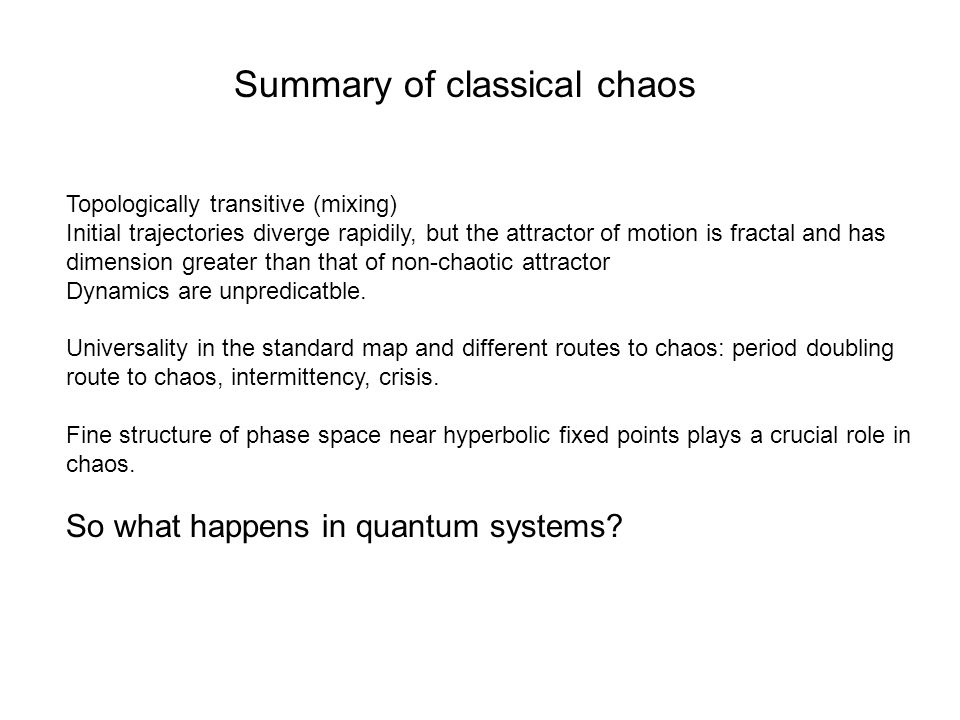 Summary of classical chaos Topologically transitive (mixing) Initial trajectories diverge rapidily, but the attractor of motion is fractal and has dim
