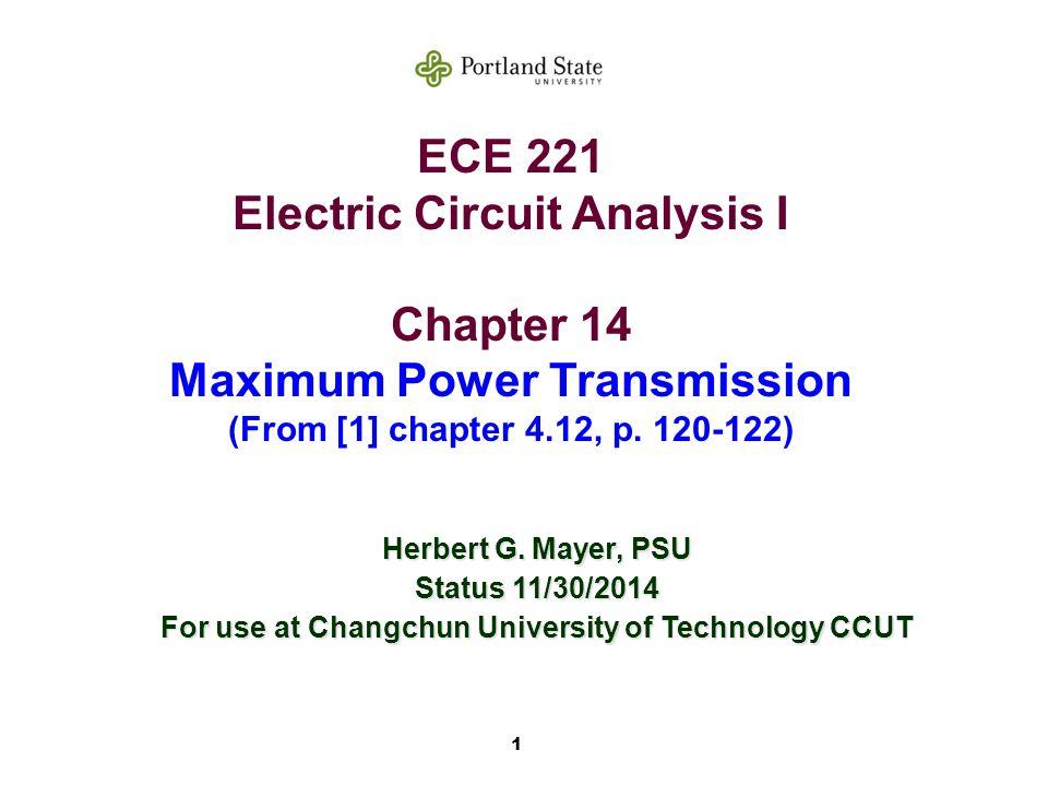 1 ECE 221 Electric Circuit Analysis I Chapter 14 Maximum Power Transmission (From [1] chapter 4.12, p. 120-122) Herbert G. Mayer, PSU Status 11/30/201