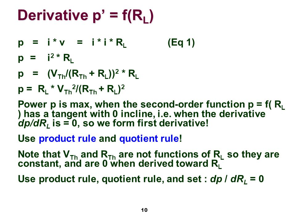 10 Derivative p' = f(R L ) p=i * v =i * i * R L (Eq 1) p=i 2 * R L p=(V Th /(R Th + R L )) 2 * R L p = R L * V Th 2 /(R Th + R L ) 2 Power p is max, when the second-order function p = f( R L ) has a tangent with 0 incline, i.e.