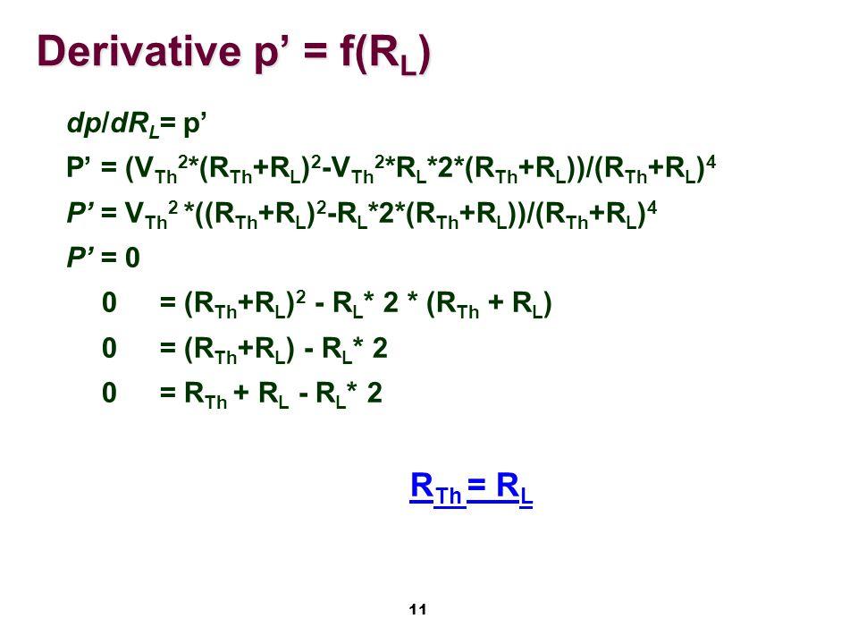 11 Derivative p' = f(R L ) dp/dR L = p' P' = (V Th 2 *(R Th +R L ) 2 -V Th 2 *R L *2*(R Th +R L ))/(R Th +R L ) 4 P' = V Th 2 *((R Th +R L ) 2 -R L *2*(R Th +R L ))/(R Th +R L ) 4 P' = 0 0 = (R Th +R L ) 2 - R L * 2 * (R Th + R L ) 0 = (R Th +R L ) - R L * 2 0 = R Th + R L - R L * 2 R Th = R L