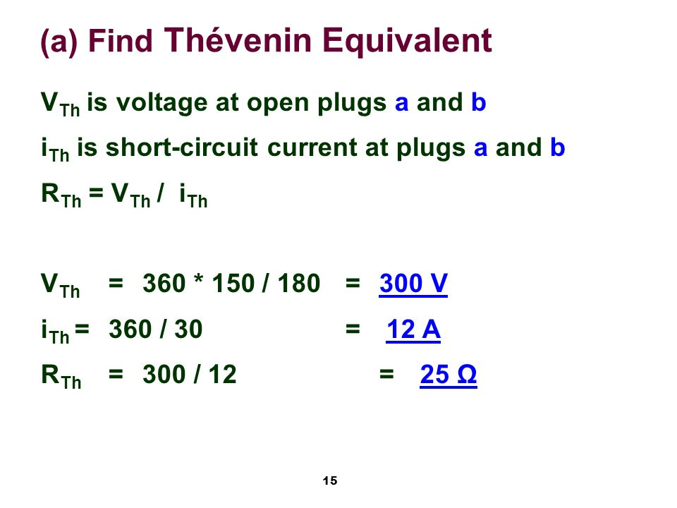 15 (a) Find Thévenin Equivalent V Th is voltage at open plugs a and b i Th is short-circuit current at plugs a and b R Th = V Th / i Th V Th =360 * 150 / 180=300 V i Th =360 / 30= 12 A R Th =300 / 12= 25 Ω