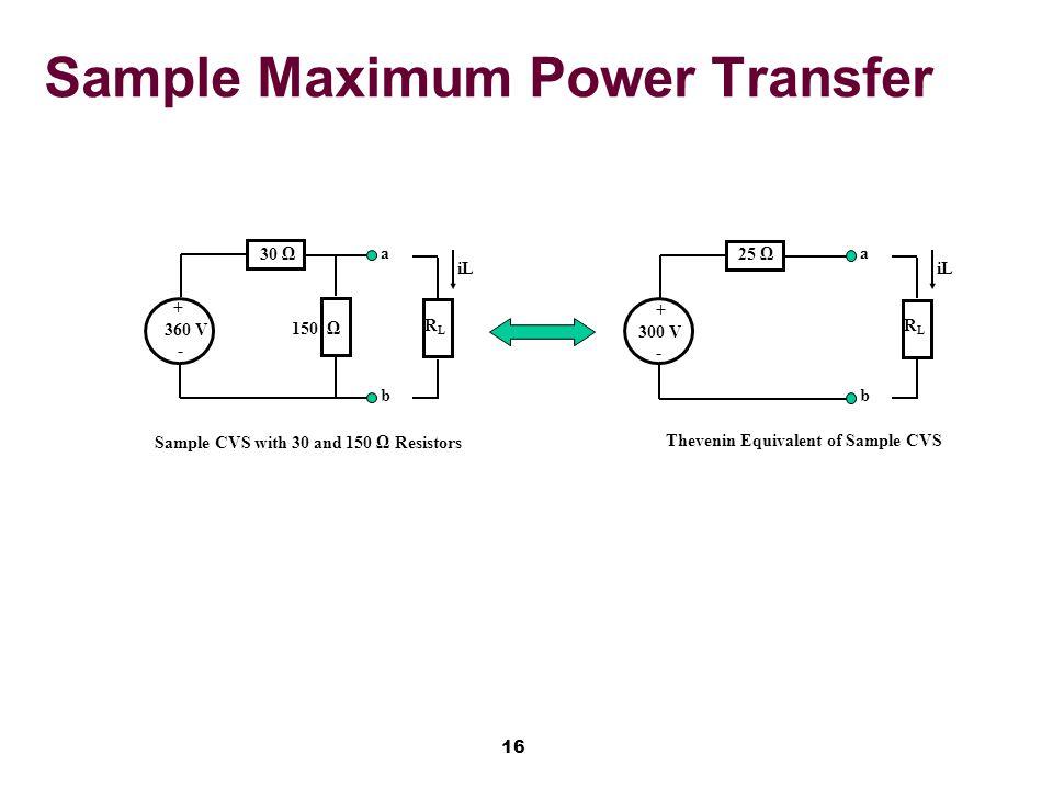 16 Sample Maximum Power Transfer 25 Ω + 300 V - Thevenin Equivalent of Sample CVS RLRL iL a b 30 Ω + 360 V - Sample CVS with 30 and 150 Ω Resistors RLRL iL a b 150 Ω