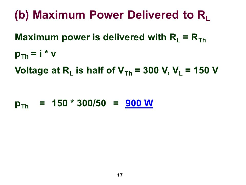 17 (b) Maximum Power Delivered to R L Maximum power is delivered with R L = R Th p Th = i * v Voltage at R L is half of V Th = 300 V, V L = 150 V p Th