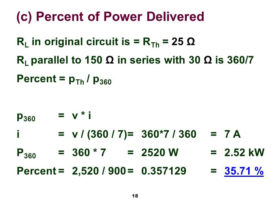 18 (c) Percent of Power Delivered R L in original circuit is = R Th = 25 Ω R L parallel to 150 Ω in series with 30 Ω is 360/7 Percent = p Th / p 360 p 360 =v * i i=v / (360 / 7)=360*7 / 360=7 A P 360 =360 * 7=2520 W=2.52 kW Percent=2,520 / 900=0.357129=35.71 %