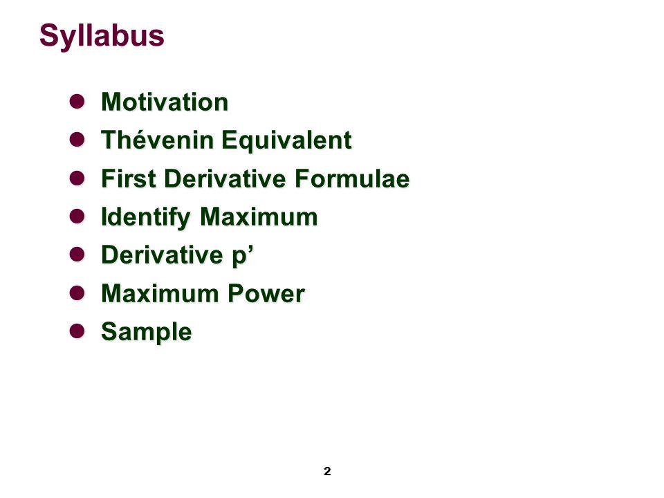 2 Syllabus Motivation Motivation Thévenin Equivalent Thévenin Equivalent First Derivative Formulae First Derivative Formulae Identify Maximum Identify Maximum Derivative p' Derivative p' Maximum Power Maximum Power Sample Sample
