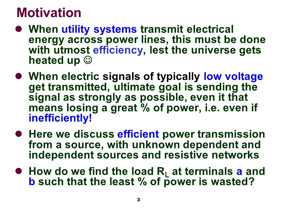 3 Motivation When utility systems transmit electrical energy across power lines, this must be done with utmost efficiency, lest the universe gets heated up When electric signals of typically low voltage get transmitted, ultimate goal is sending the signal as strongly as possible, even it that means losing a great % of power, i.e.