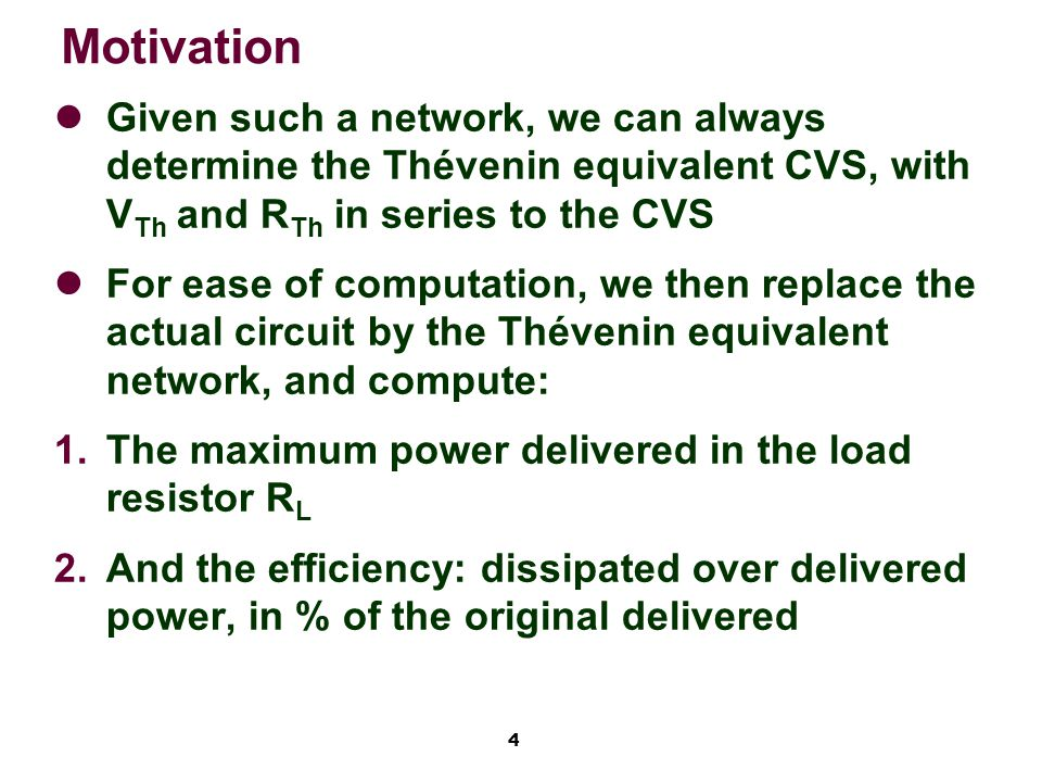 4 Motivation Given such a network, we can always determine the Thévenin equivalent CVS, with V Th and R Th in series to the CVS For ease of computation, we then replace the actual circuit by the Thévenin equivalent network, and compute:   The maximum power delivered in the load resistor R L   And the efficiency: dissipated over delivered power, in % of the original delivered