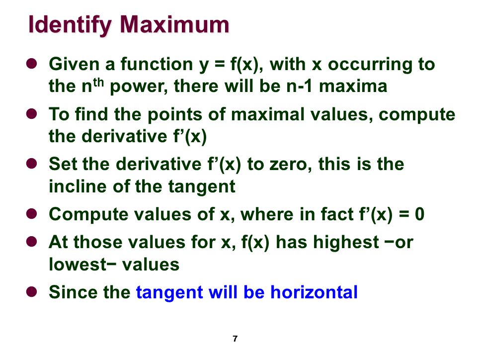 7 Identify Maximum Given a function y = f(x), with x occurring to the n th power, there will be n-1 maxima To find the points of maximal values, compute the derivative f'(x) Set the derivative f'(x) to zero, this is the incline of the tangent Compute values of x, where in fact f'(x) = 0 At those values for x, f(x) has highest −or lowest− values Since the tangent will be horizontal