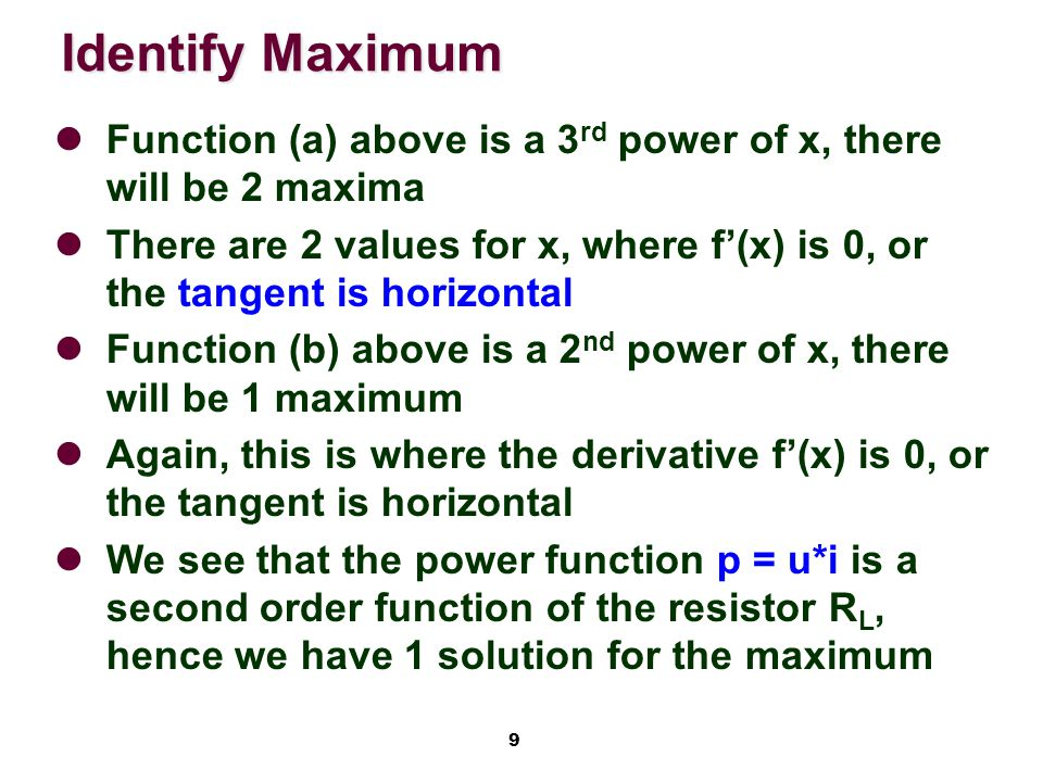 9 Function (a) above is a 3 rd power of x, there will be 2 maxima There are 2 values for x, where f'(x) is 0, or the tangent is horizontal Function (b) above is a 2 nd power of x, there will be 1 maximum Again, this is where the derivative f'(x) is 0, or the tangent is horizontal We see that the power function p = u*i is a second order function of the resistor R L, hence we have 1 solution for the maximum