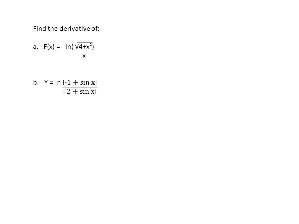 Find the derivative of: a. F(x) = ln( √4+x²) x b.Y = ln ∣-1 + sin x∣ ∣ 2 + sin x∣