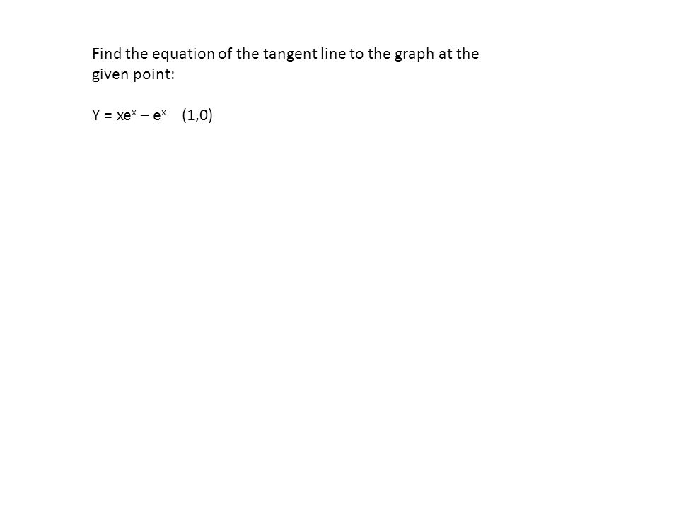 Find the equation of the tangent line to the graph at the given point: Y = xe x – e x (1,0)