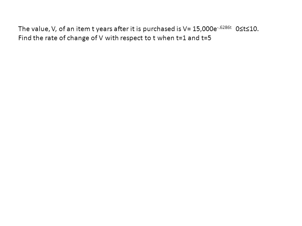 The value, V, of an item t years after it is purchased is V= 15,000e -.6286t 0≤t≤10.