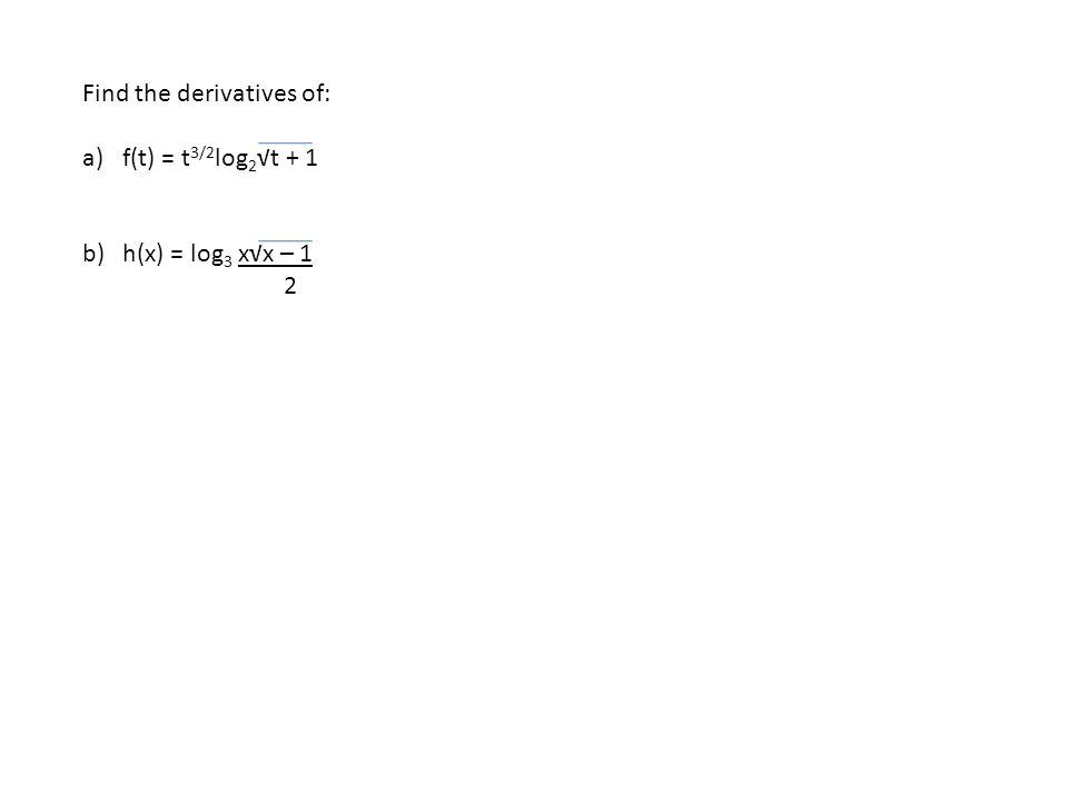 Find the derivatives of: a)f(t) = t 3/2 log 2 √t + 1 b)h(x) = log 3 x√x – 1 2
